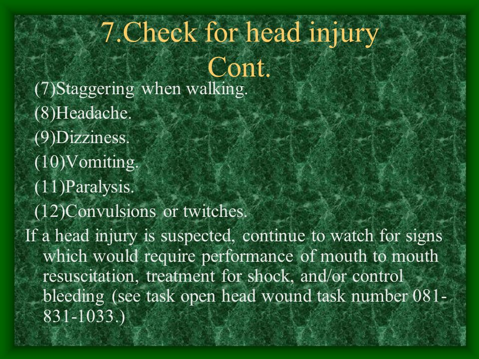 7.Check for head injury a.Look for the following signs and symptoms: (1)Unequal pupils. (2)Fluid from the ear(s), nose, mouth, or injury site. (3)Slur