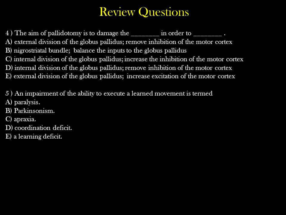 Review Questions 4 ) The aim of pallidotomy is to damage the ________ in order to ________. A) external division of the globus pallidus; remove inhibi