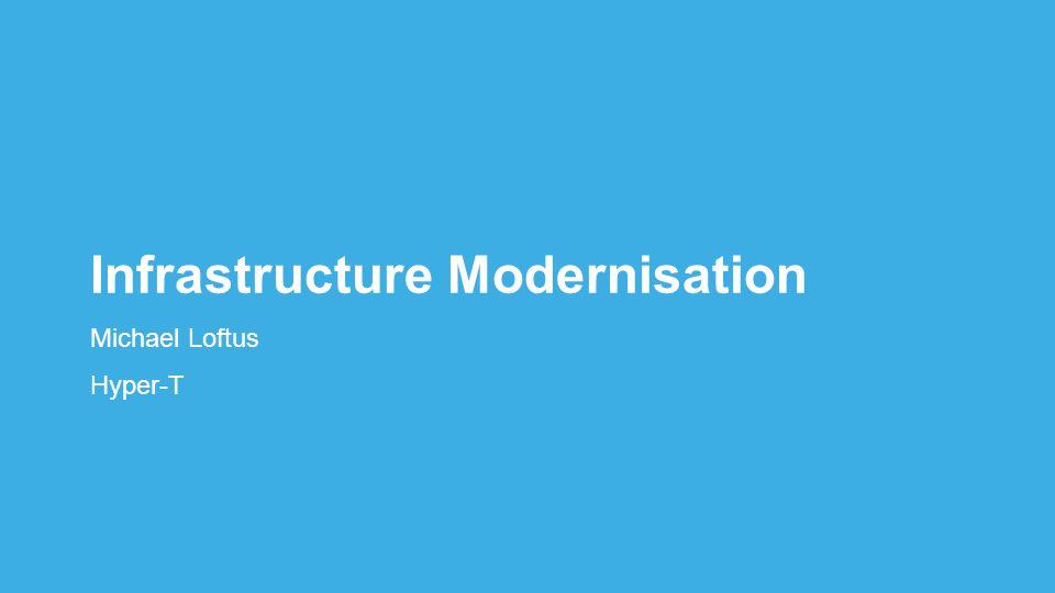 Infrastructure Modernisation Michael Loftus Hyper-T