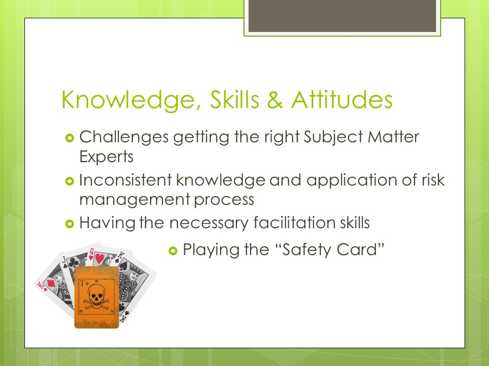 Knowledge, Skills & Attitudes  Challenges getting the right Subject Matter Experts  Inconsistent knowledge and application of risk management proces
