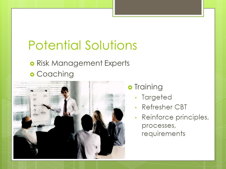 Potential Solutions  Risk Management Experts  Coaching  Training Targeted Refresher CBT Reinforce principles, processes, requirements
