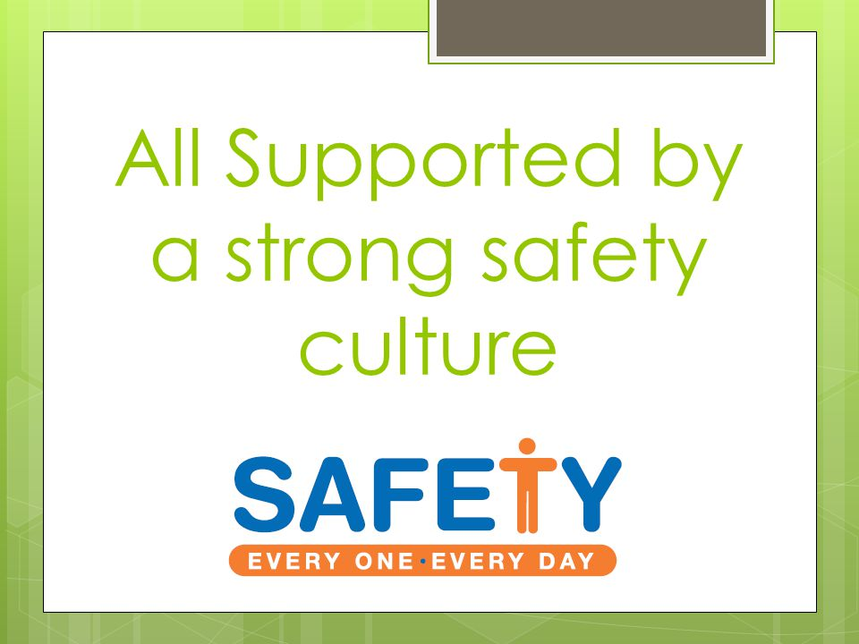 All Supported by a strong safety culture