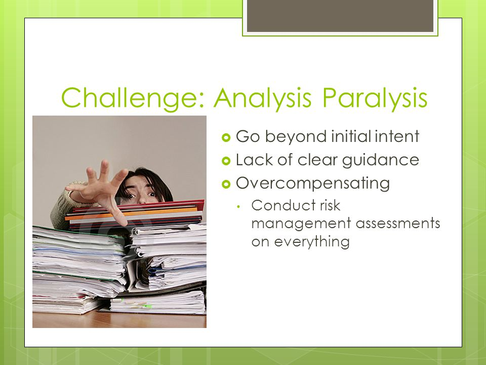 Challenge: Rote Safety Analysis  Risk Management becomes: Glorified Checklist or Cut and Paste Exercise Less creative, thought processes are stuck inside the box Less flexible to varying needs A box to tick-off