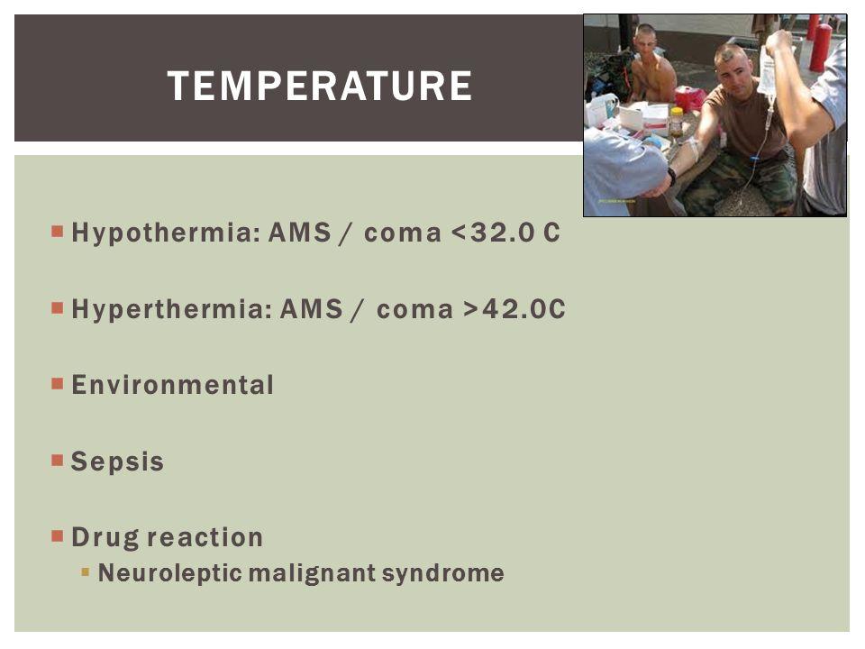  Hypothermia: AMS / coma <32.0 C  Hyperthermia: AMS / coma >42.0C  Environmental  Sepsis  Drug reaction  Neuroleptic malignant syndrome TEMPERAT