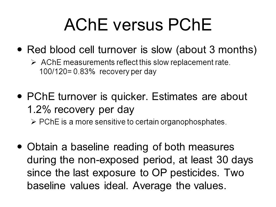 AChE versus PChE Red blood cell turnover is slow (about 3 months)  AChE measurements reflect this slow replacement rate.