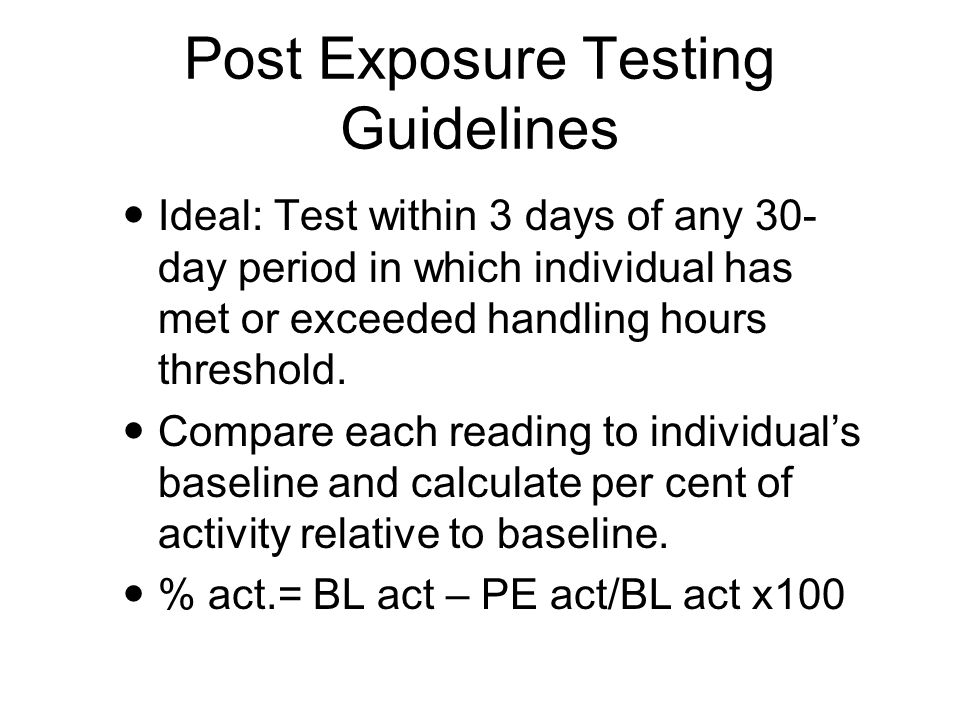 Post Exposure Testing Guidelines Ideal: Test within 3 days of any 30- day period in which individual has met or exceeded handling hours threshold.