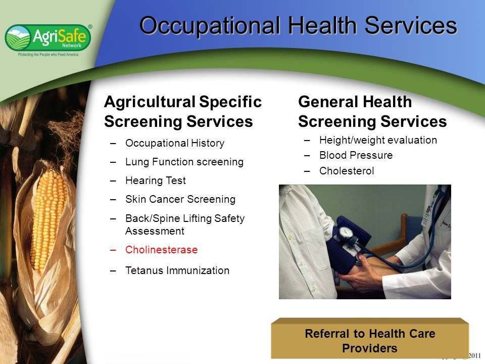 Occupational Health Services Occupational Health Services Agricultural Specific Screening Services –Occupational History –Lung Function screening –Hearing Test –Skin Cancer Screening –Back/Spine Lifting Safety Assessment –Cholinesterase –Tetanus Immunization General Health Screening Services –Height/weight evaluation –Blood Pressure –Cholesterol Referral to Health Care Providers