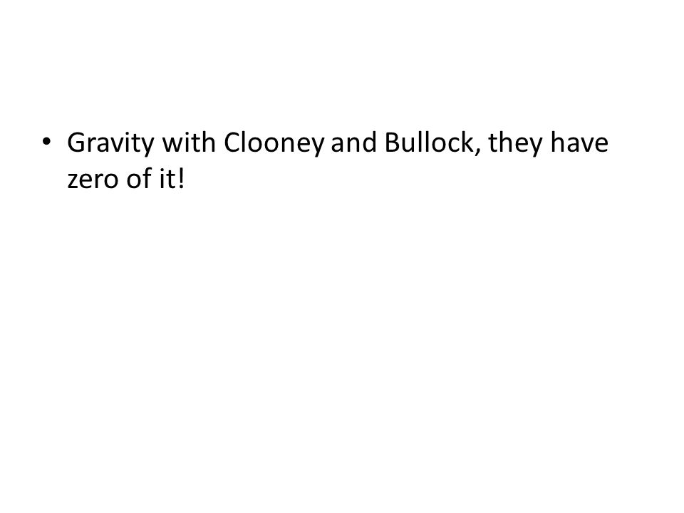 Gravity with Clooney and Bullock, they have zero of it!