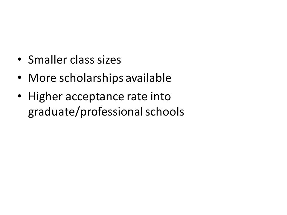 Smaller class sizes More scholarships available Higher acceptance rate into graduate/professional schools