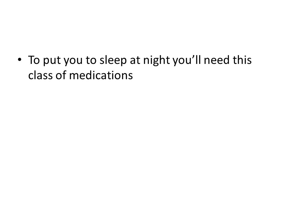 To put you to sleep at night you'll need this class of medications