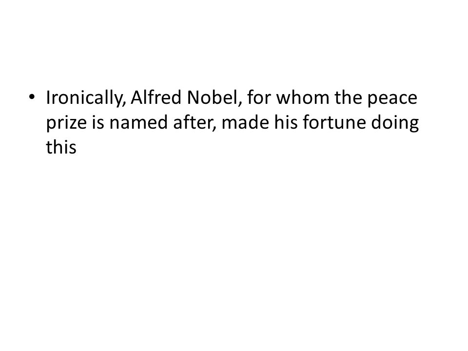 Ironically, Alfred Nobel, for whom the peace prize is named after, made his fortune doing this