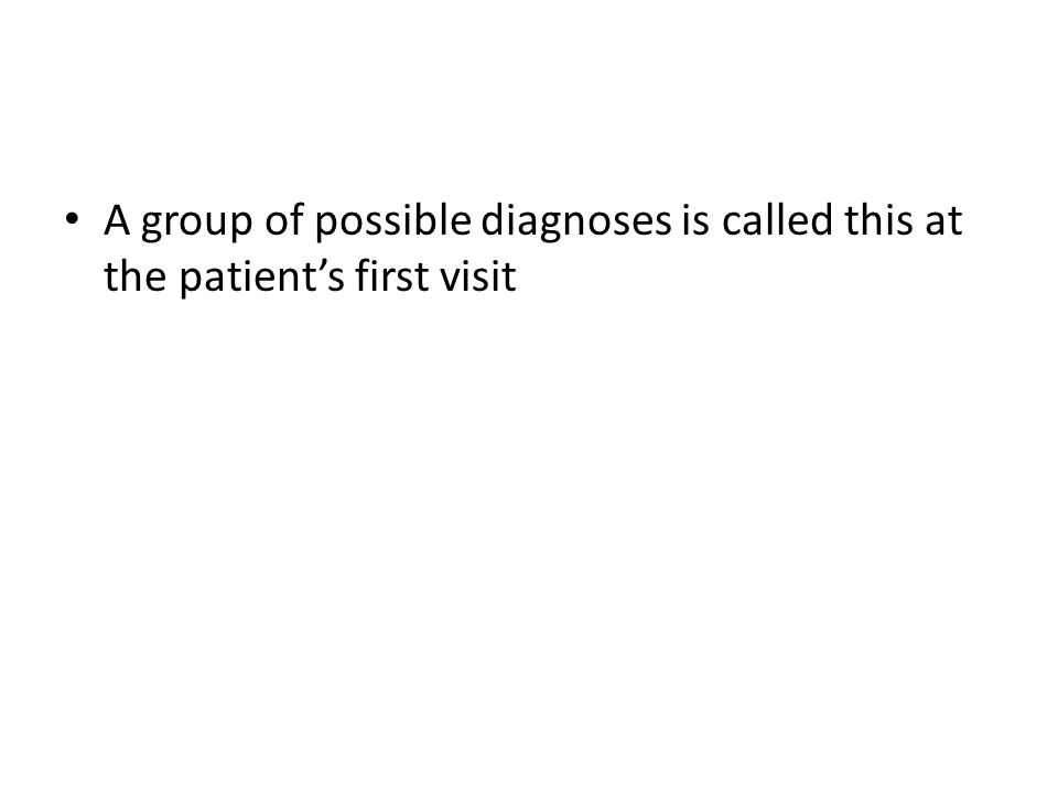 A group of possible diagnoses is called this at the patient's first visit
