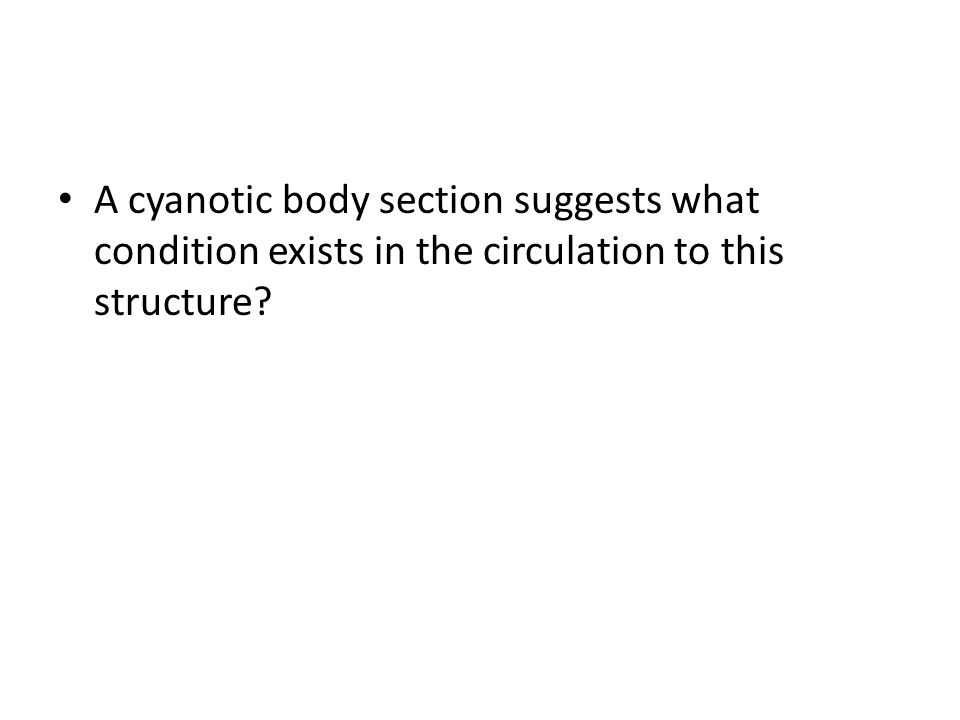 A cyanotic body section suggests what condition exists in the circulation to this structure