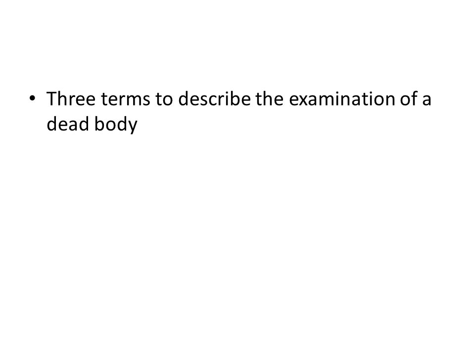 Three terms to describe the examination of a dead body