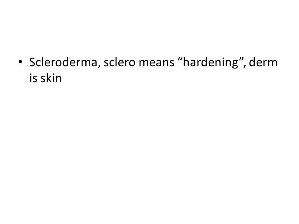 Scleroderma, sclero means hardening , derm is skin