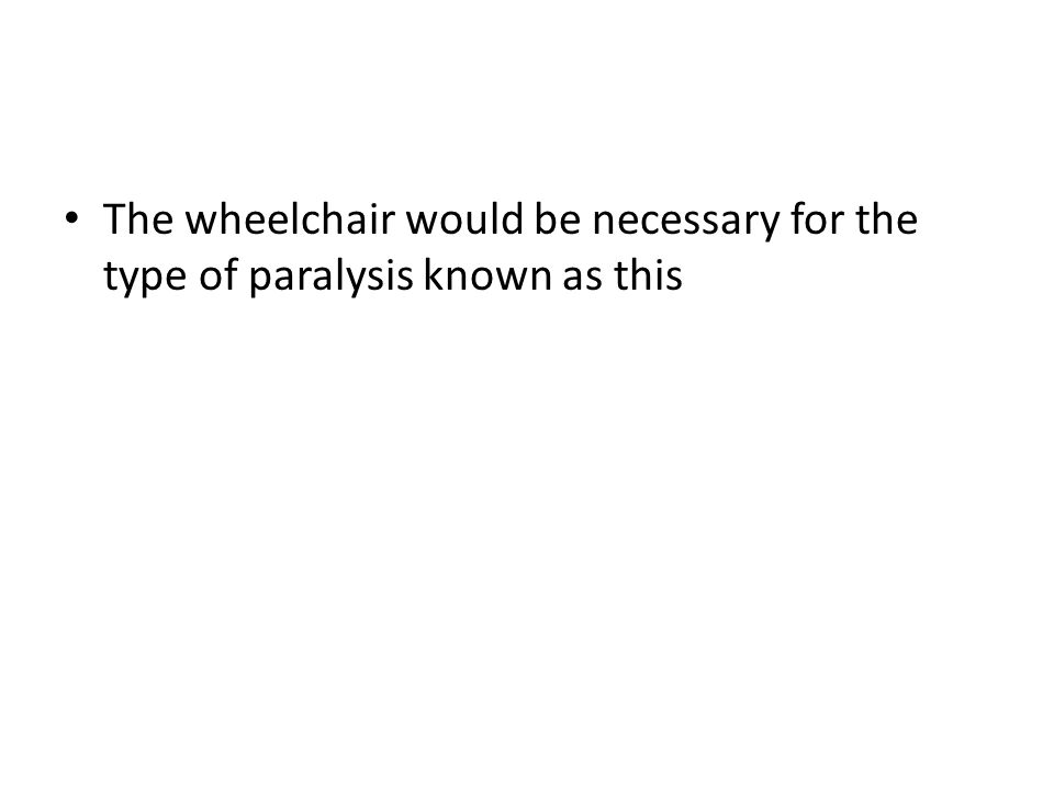 The wheelchair would be necessary for the type of paralysis known as this