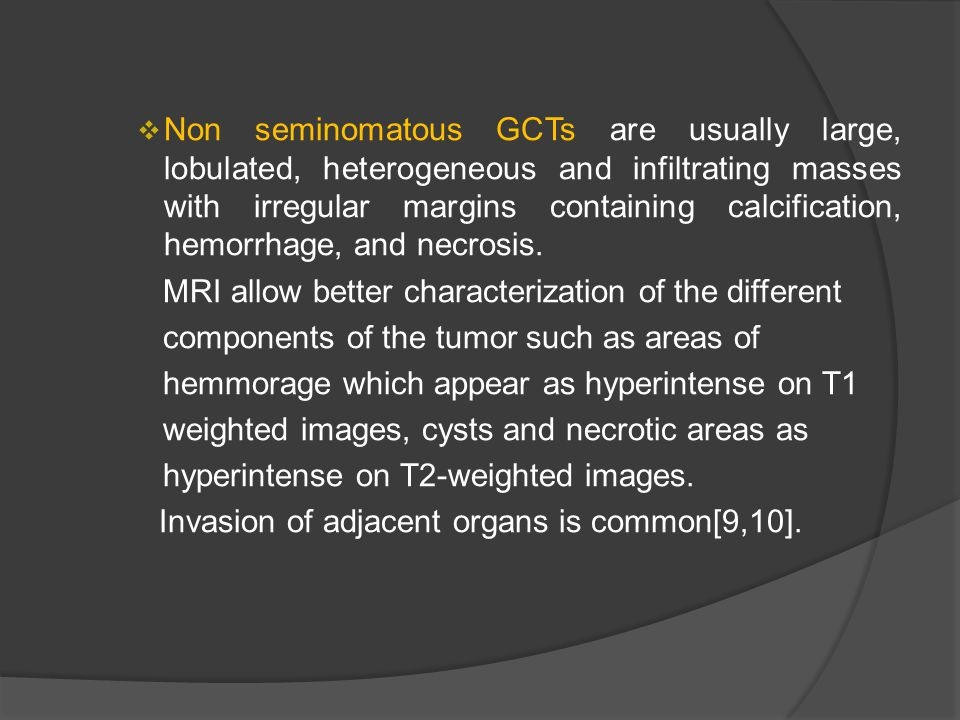  Non seminomatous GCTs are usually large, lobulated, heterogeneous and infiltrating masses with irregular margins containing calcification, hemorrhag