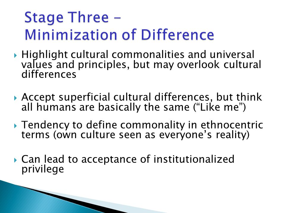  Highlight cultural commonalities and universal values and principles, but may overlook cultural differences  Accept superficial cultural differences, but think all humans are basically the same ( Like me )  Tendency to define commonality in ethnocentric terms (own culture seen as everyone's reality)  Can lead to acceptance of institutionalized privilege