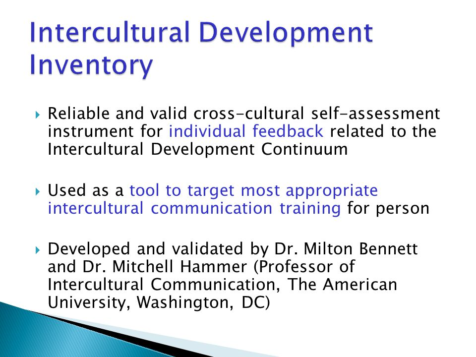  Reliable and valid cross-cultural self-assessment instrument for individual feedback related to the Intercultural Development Continuum  Used as a tool to target most appropriate intercultural communication training for person  Developed and validated by Dr.