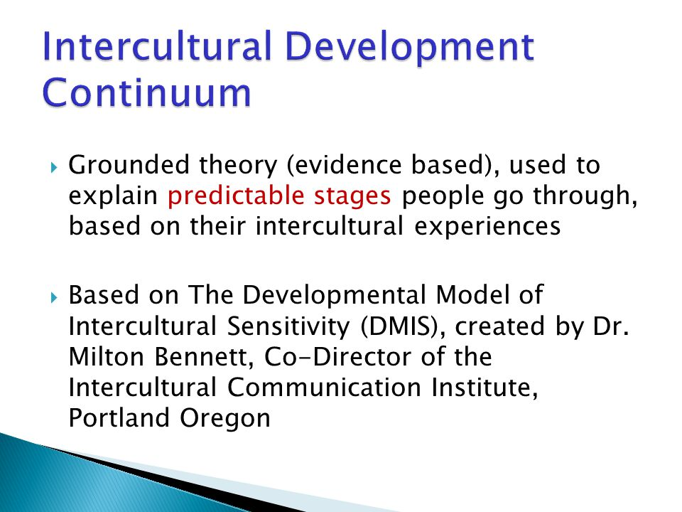  Grounded theory (evidence based), used to explain predictable stages people go through, based on their intercultural experiences  Based on The Developmental Model of Intercultural Sensitivity (DMIS), created by Dr.