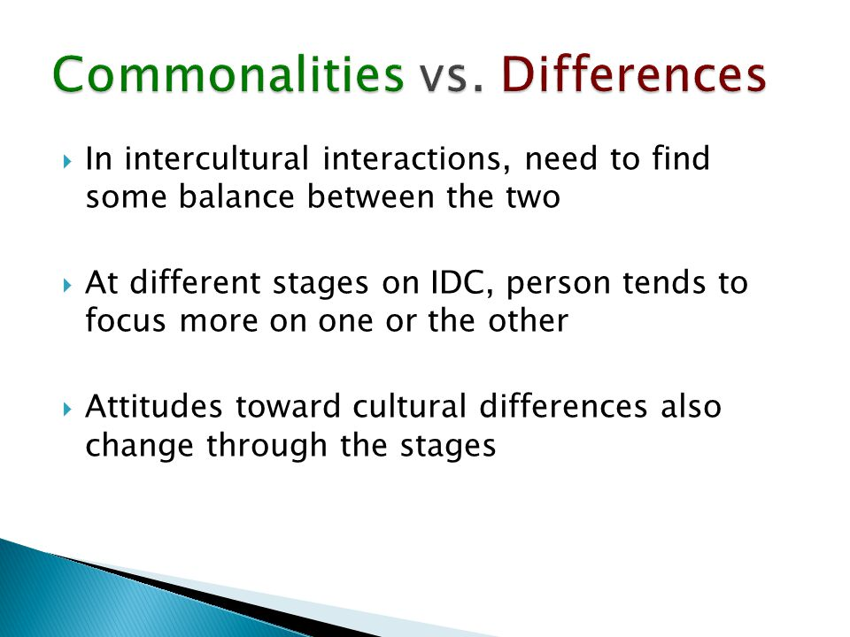  In intercultural interactions, need to find some balance between the two  At different stages on IDC, person tends to focus more on one or the other  Attitudes toward cultural differences also change through the stages