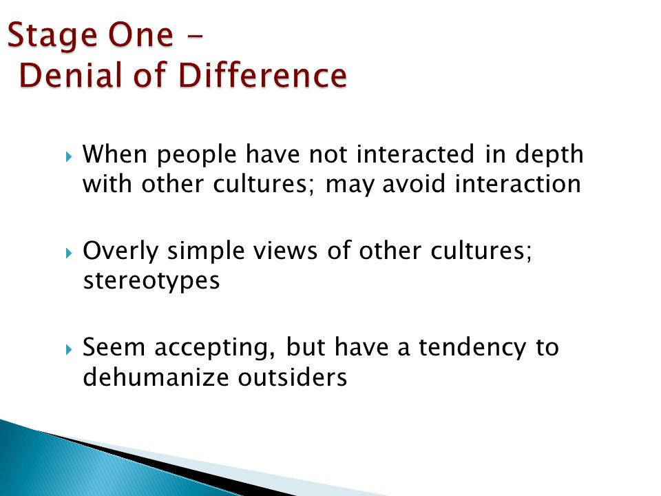  When people have not interacted in depth with other cultures; may avoid interaction  Overly simple views of other cultures; stereotypes  Seem accepting, but have a tendency to dehumanize outsiders