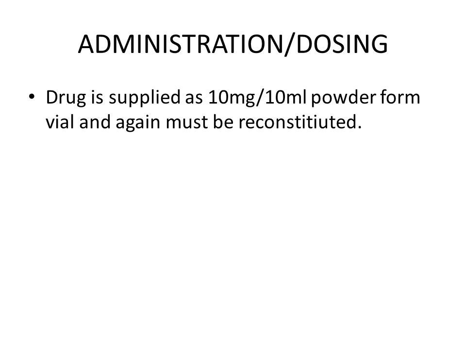 ADMINISTRATION/DOSING Drug is supplied as 10mg/10ml powder form vial and again must be reconstitiuted.
