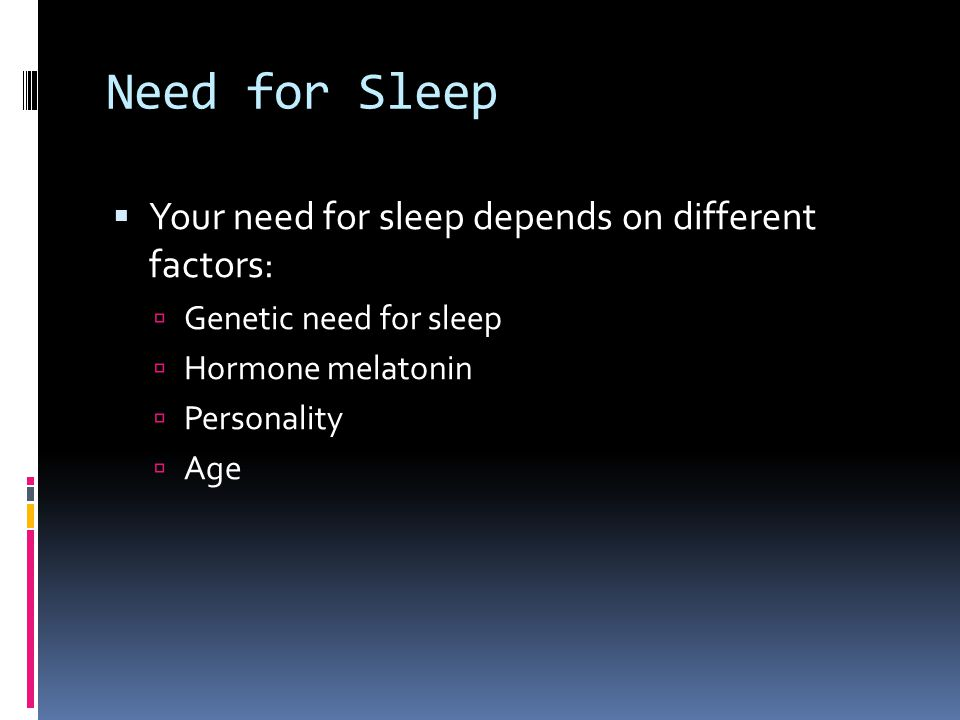 Need for Sleep  Your need for sleep depends on different factors:  Genetic need for sleep  Hormone melatonin  Personality  Age