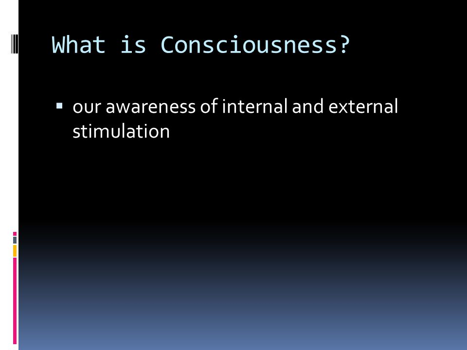 What is Consciousness  our awareness of internal and external stimulation
