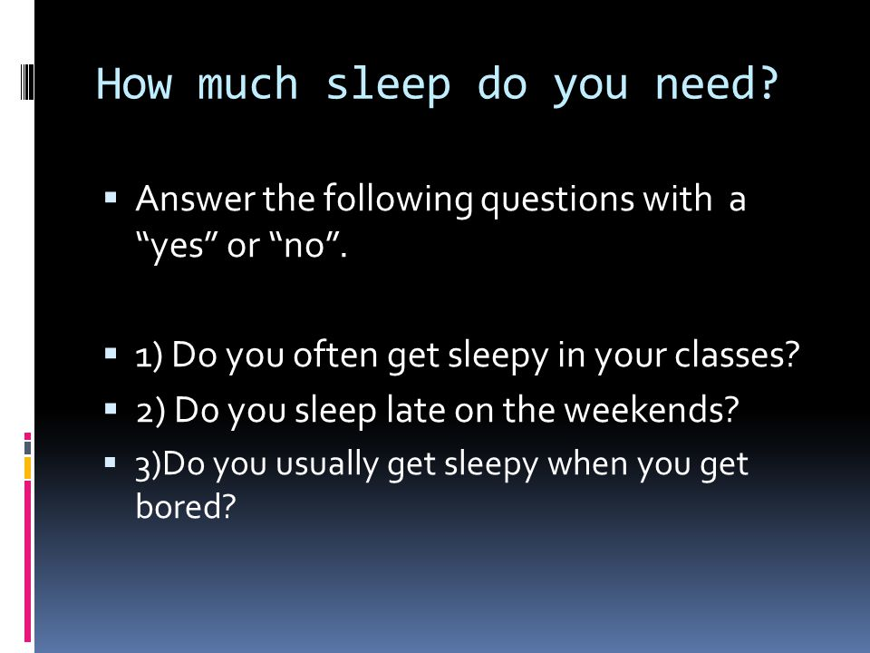 How much sleep do you need.  Answer the following questions with a yes or no .