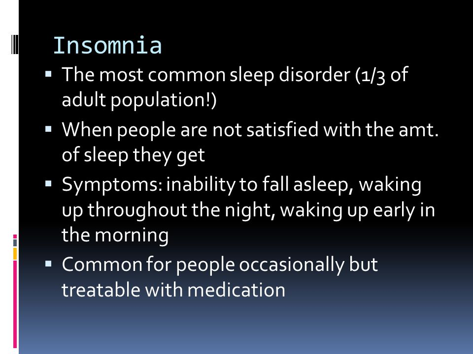 Insomnia  The most common sleep disorder (1/3 of adult population!)  When people are not satisfied with the amt.