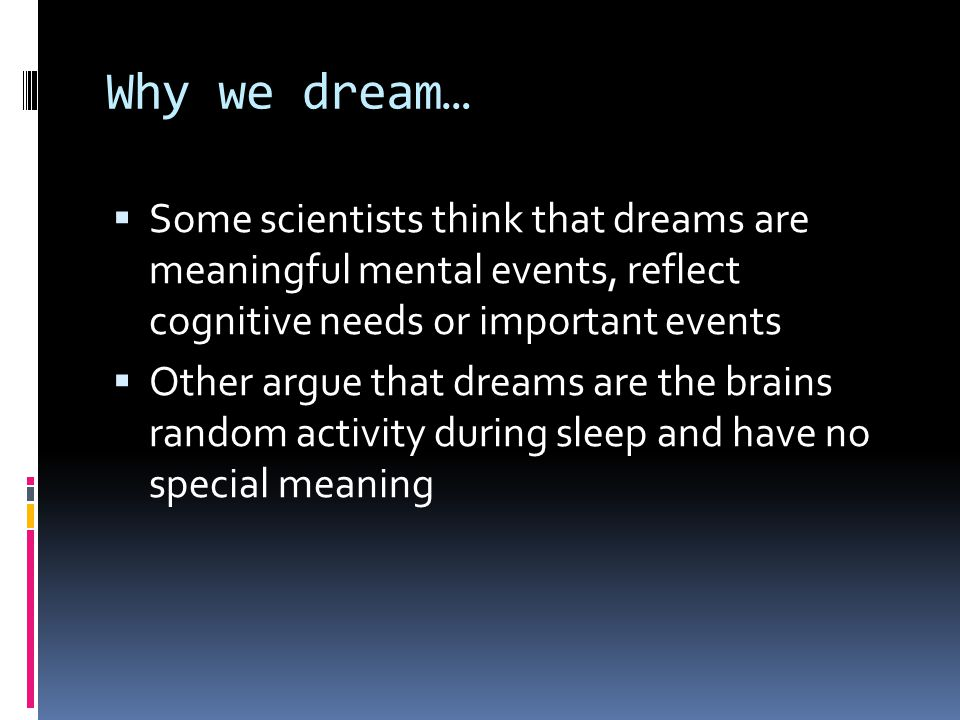 Why we dream…  Some scientists think that dreams are meaningful mental events, reflect cognitive needs or important events  Other argue that dreams are the brains random activity during sleep and have no special meaning