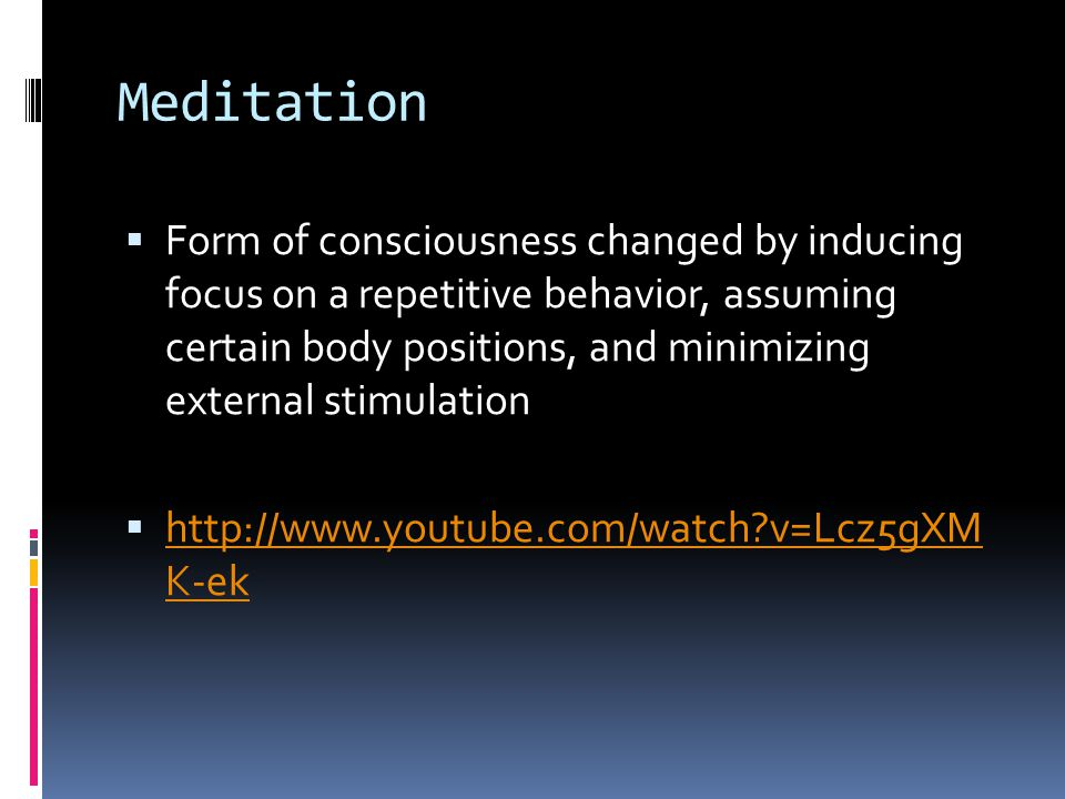 Meditation  Form of consciousness changed by inducing focus on a repetitive behavior, assuming certain body positions, and minimizing external stimulation  http://www.youtube.com/watch v=Lcz5gXM K-ek http://www.youtube.com/watch v=Lcz5gXM K-ek