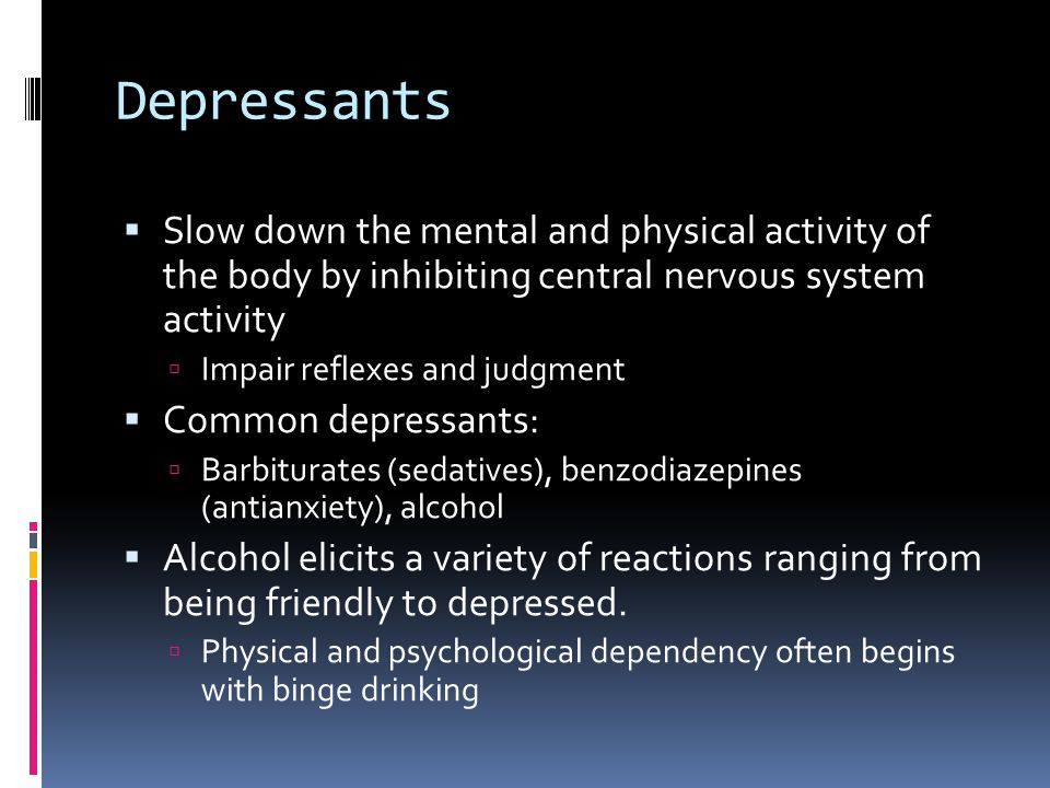 Depressants  Slow down the mental and physical activity of the body by inhibiting central nervous system activity  Impair reflexes and judgment  Common depressants:  Barbiturates (sedatives), benzodiazepines (antianxiety), alcohol  Alcohol elicits a variety of reactions ranging from being friendly to depressed.