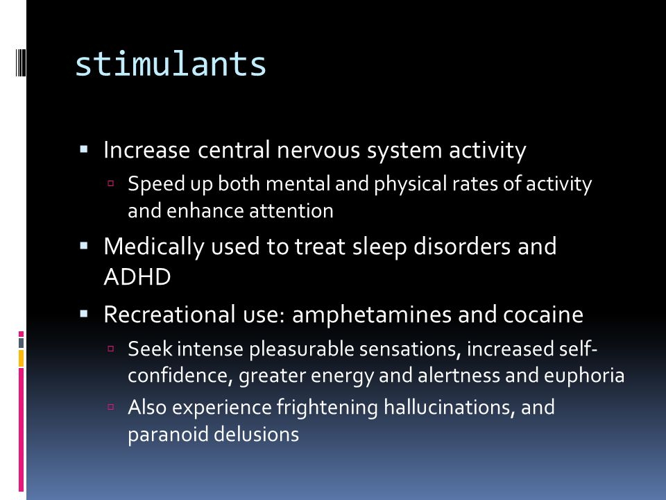 stimulants  Increase central nervous system activity  Speed up both mental and physical rates of activity and enhance attention  Medically used to treat sleep disorders and ADHD  Recreational use: amphetamines and cocaine  Seek intense pleasurable sensations, increased self- confidence, greater energy and alertness and euphoria  Also experience frightening hallucinations, and paranoid delusions