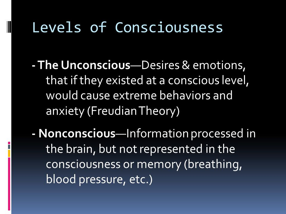 Levels of Consciousness - The Unconscious—Desires & emotions, that if they existed at a conscious level, would cause extreme behaviors and anxiety (Freudian Theory) - Nonconscious—Information processed in the brain, but not represented in the consciousness or memory (breathing, blood pressure, etc.)