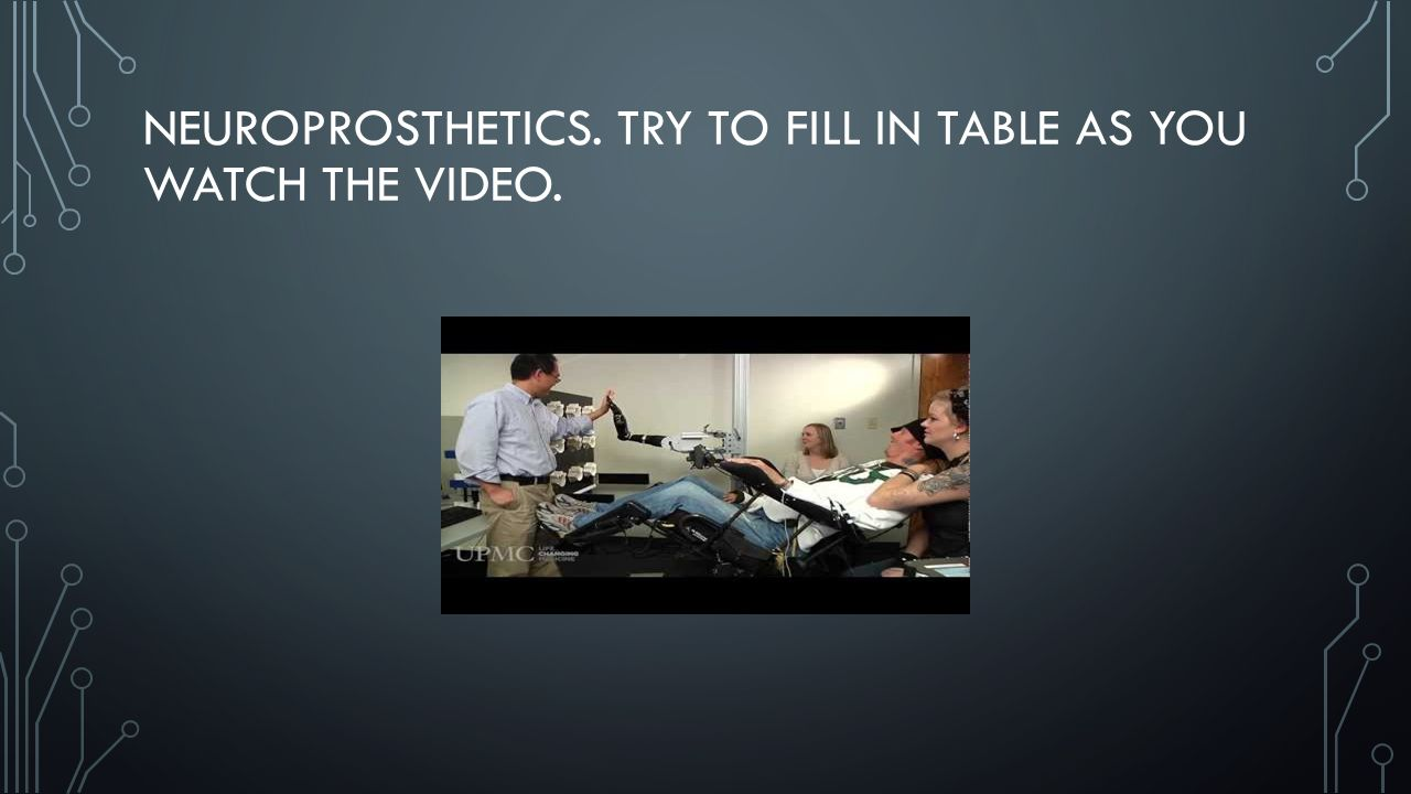 NEUROPROSTHETICS. TRY TO FILL IN TABLE AS YOU WATCH THE VIDEO.