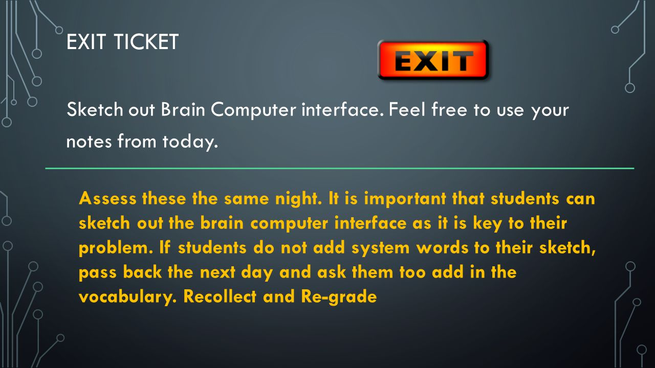 EXIT TICKET Sketch out Brain Computer interface. Feel free to use your notes from today.