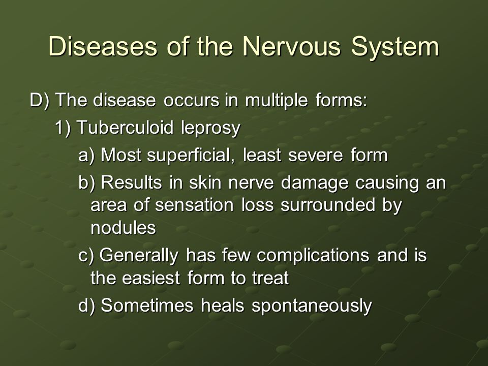 Diseases of the Nervous System D) The disease occurs in multiple forms: 1) Tuberculoid leprosy a) Most superficial, least severe form b) Results in skin nerve damage causing an area of sensation loss surrounded by nodules c) Generally has few complications and is the easiest form to treat d) Sometimes heals spontaneously