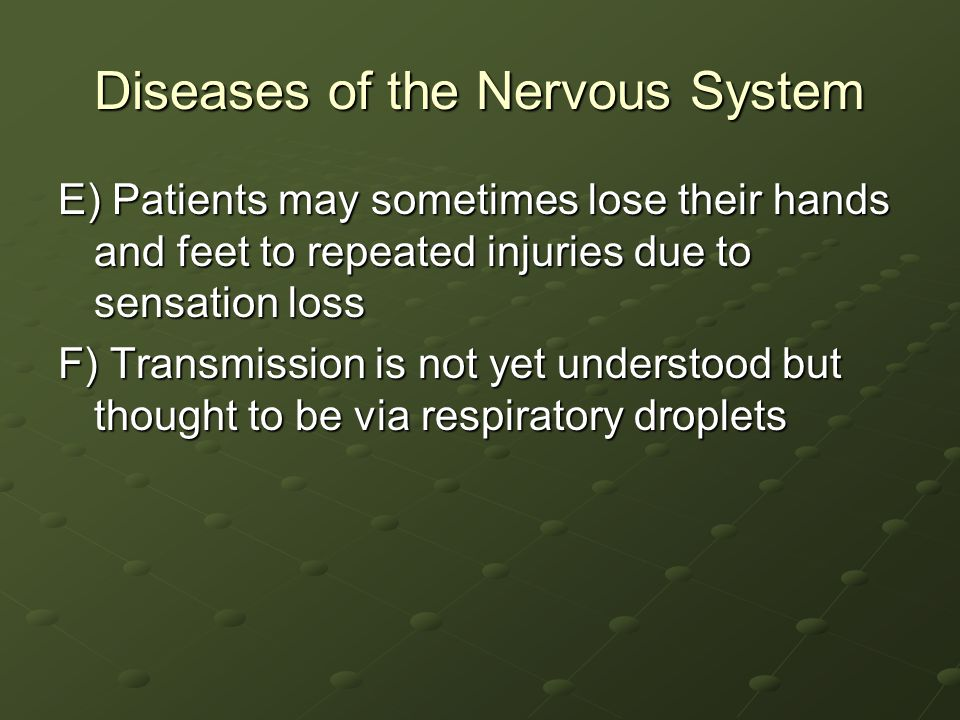 Diseases of the Nervous System E) Patients may sometimes lose their hands and feet to repeated injuries due to sensation loss F) Transmission is not yet understood but thought to be via respiratory droplets