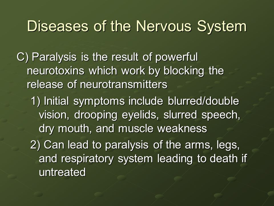 Diseases of the Nervous System C) Paralysis is the result of powerful neurotoxins which work by blocking the release of neurotransmitters 1) Initial symptoms include blurred/double vision, drooping eyelids, slurred speech, dry mouth, and muscle weakness 2) Can lead to paralysis of the arms, legs, and respiratory system leading to death if untreated