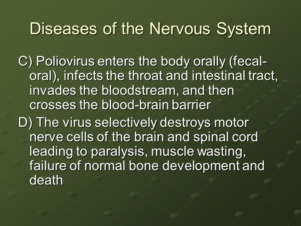 Diseases of the Nervous System C) Poliovirus enters the body orally (fecal- oral), infects the throat and intestinal tract, invades the bloodstream, and then crosses the blood-brain barrier D) The virus selectively destroys motor nerve cells of the brain and spinal cord leading to paralysis, muscle wasting, failure of normal bone development and death