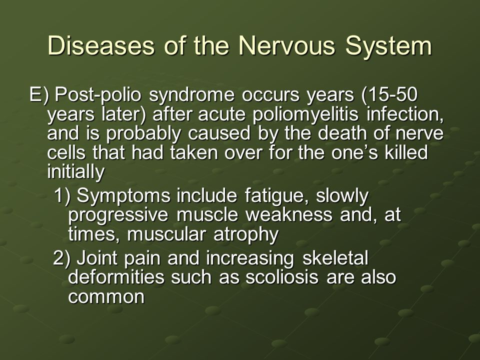 Diseases of the Nervous System E) Post-polio syndrome occurs years (15-50 years later) after acute poliomyelitis infection, and is probably caused by the death of nerve cells that had taken over for the one's killed initially 1) Symptoms include fatigue, slowly progressive muscle weakness and, at times, muscular atrophy 2) Joint pain and increasing skeletal deformities such as scoliosis are also common