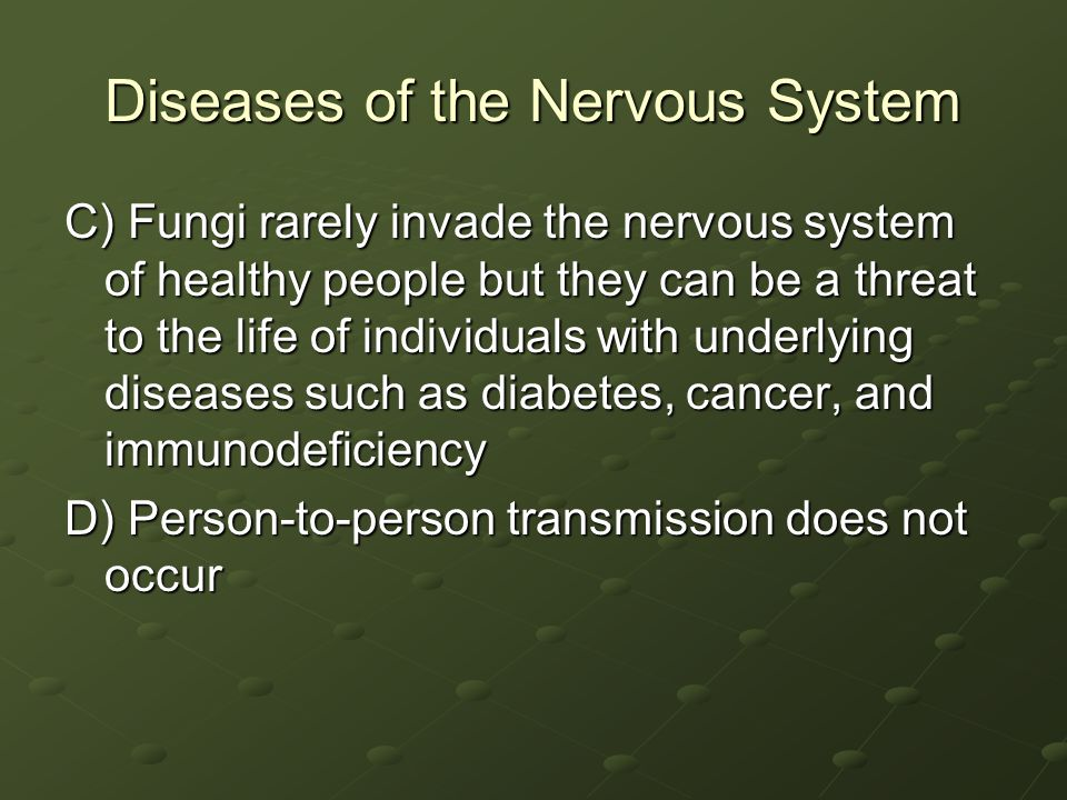 Diseases of the Nervous System C) Fungi rarely invade the nervous system of healthy people but they can be a threat to the life of individuals with underlying diseases such as diabetes, cancer, and immunodeficiency D) Person-to-person transmission does not occur