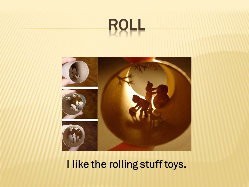 I like the rolling stuff toys.
