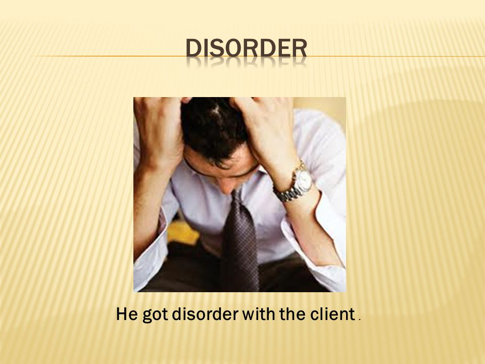 He got disorder with the client.