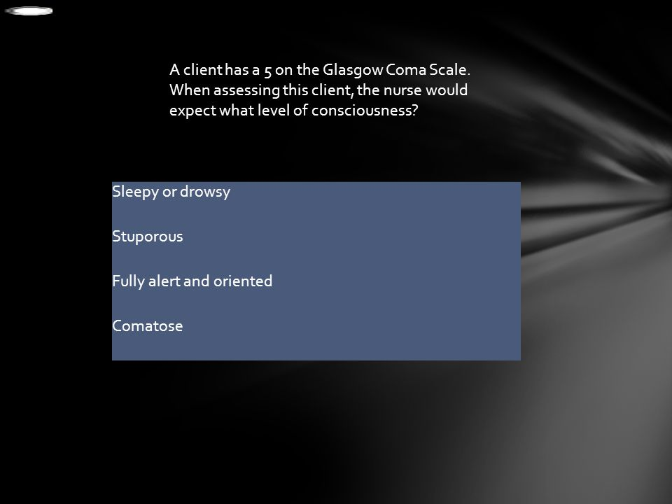 A client has a 5 on the Glasgow Coma Scale. When assessing this client, the nurse would expect what level of consciousness? Sleepy or drowsy Stuporous