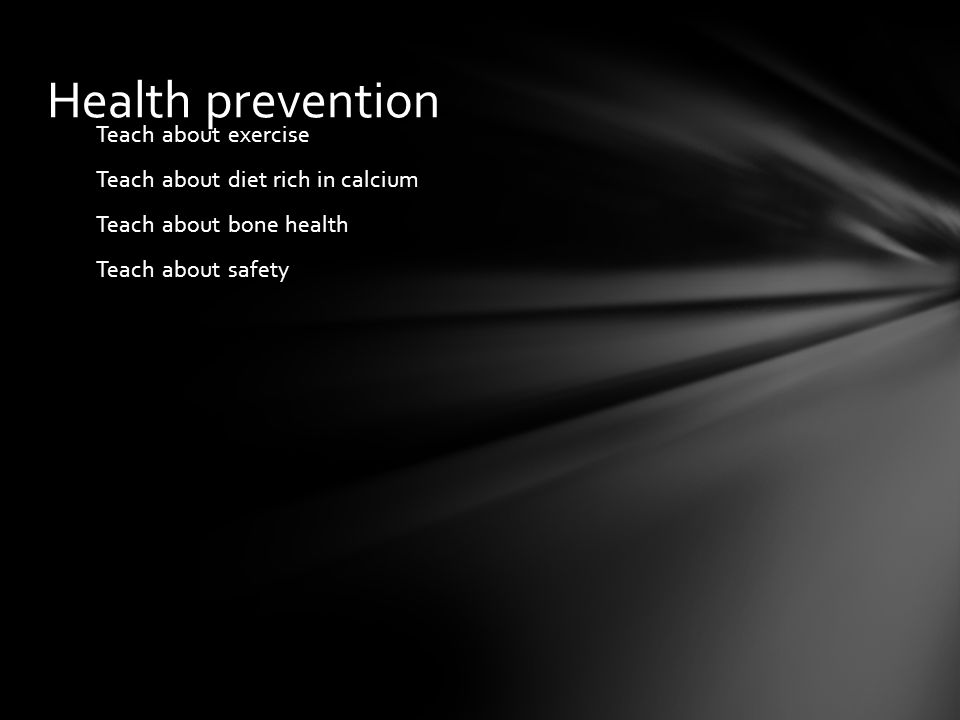 Health prevention Teach about exercise Teach about diet rich in calcium Teach about bone health Teach about safety
