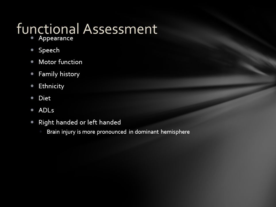 functional Assessment Appearance Speech Motor function Family history Ethnicity Diet ADLs Right handed or left handed ◦ Brain injury is more pronounce