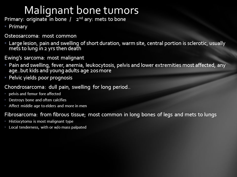 Malignant bone tumors Primary: originate in bone / 2 nd ary: mets to bone Primary Osteosarcoma: most common Large lesion, pain and swelling of short d